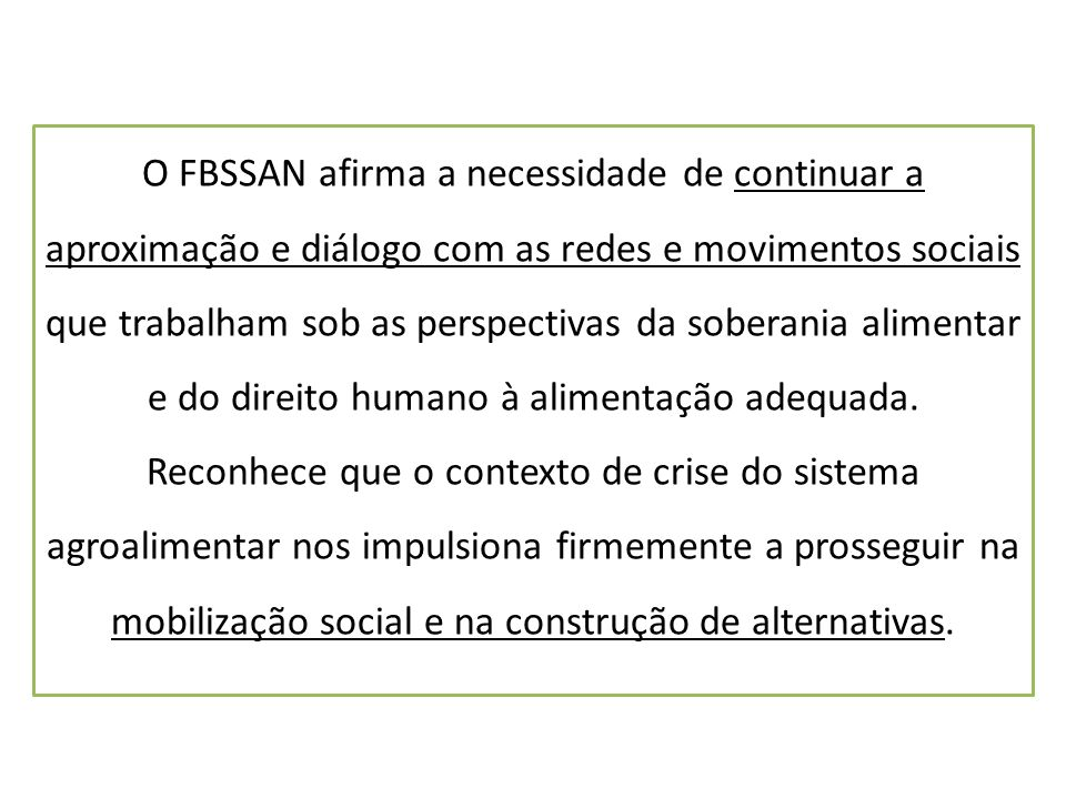 O FBSSAN afirma a necessidade de continuar a aproximação e diálogo com as redes e movimentos sociais que trabalham sob as perspectivas da soberania alimentar e do direito humano à alimentação adequada.