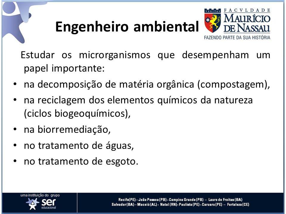 Engenheiro ambiental Estudar os microrganismos que desempenham um papel importante: na decomposição de matéria orgânica (compostagem),