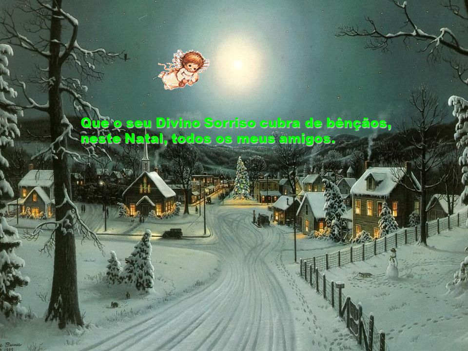 Que o seu Divino Sorriso cubra de bênçãos, neste Natal, todos os meus amigos.