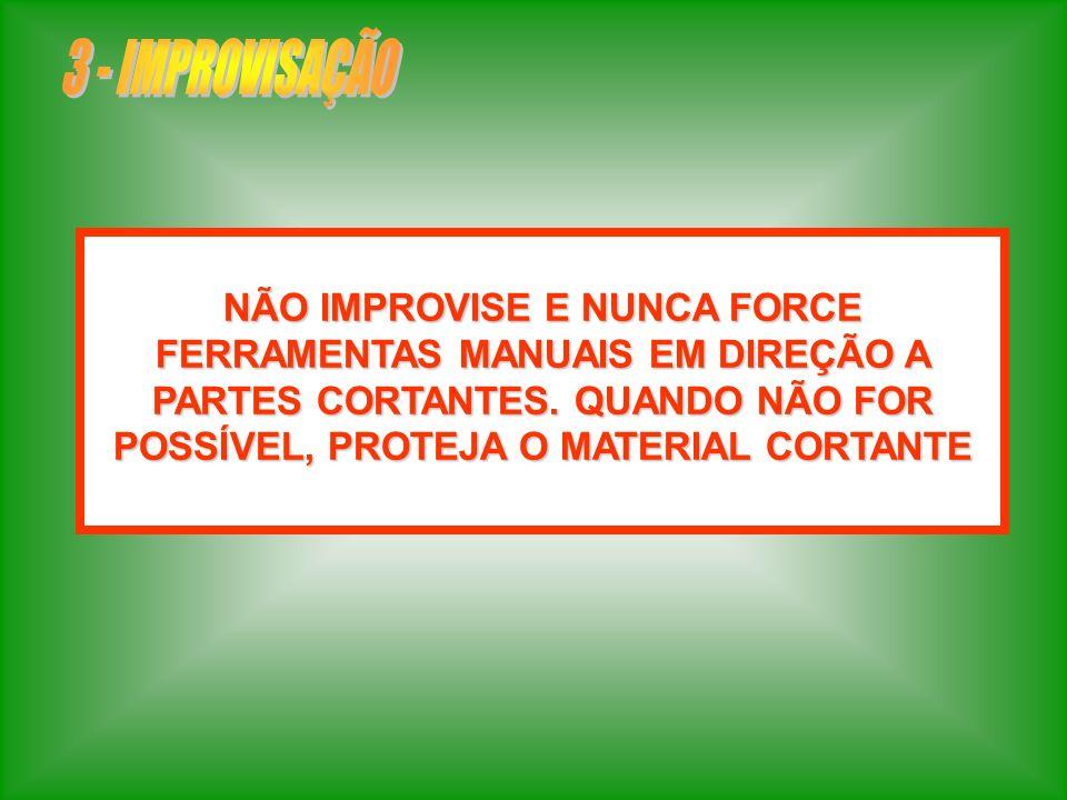 3 - IMPROVISAÇÃONÃO IMPROVISE E NUNCA FORCE FERRAMENTAS MANUAIS EM DIREÇÃO A PARTES CORTANTES.