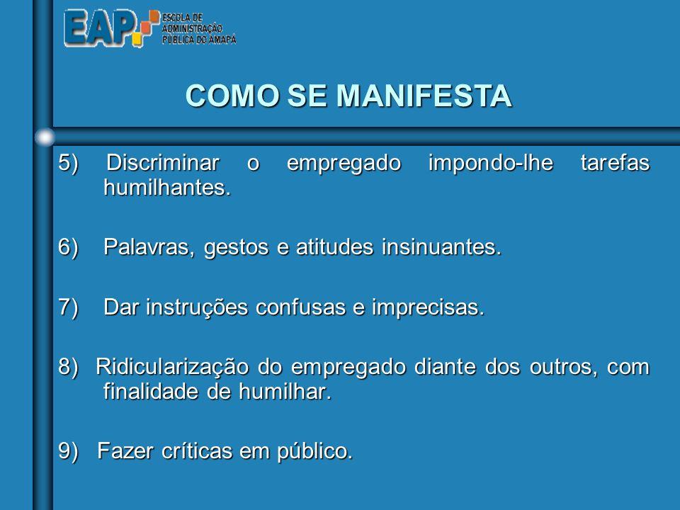 COMO SE MANIFESTA 5) Discriminar o empregado impondo-lhe tarefas humilhantes. 6) Palavras, gestos e atitudes insinuantes.