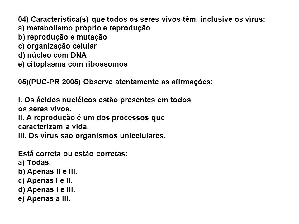 04) Característica(s) que todos os seres vivos têm, inclusive os vírus: a) metabolismo próprio e reprodução b) reprodução e mutação c) organização celular d) núcleo com DNA e) citoplasma com ribossomos 05)(PUC-PR 2005) Observe atentamente as afirmações: I.