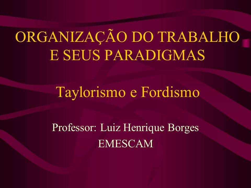 ORGANIZAÇÃO DO TRABALHO E SEUS PARADIGMAS Taylorismo e Fordismo