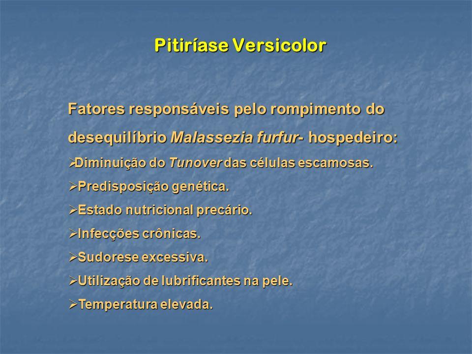 Pitiríase Versicolor Fatores responsáveis pelo rompimento do desequilíbrio Malassezia furfur- hospedeiro: