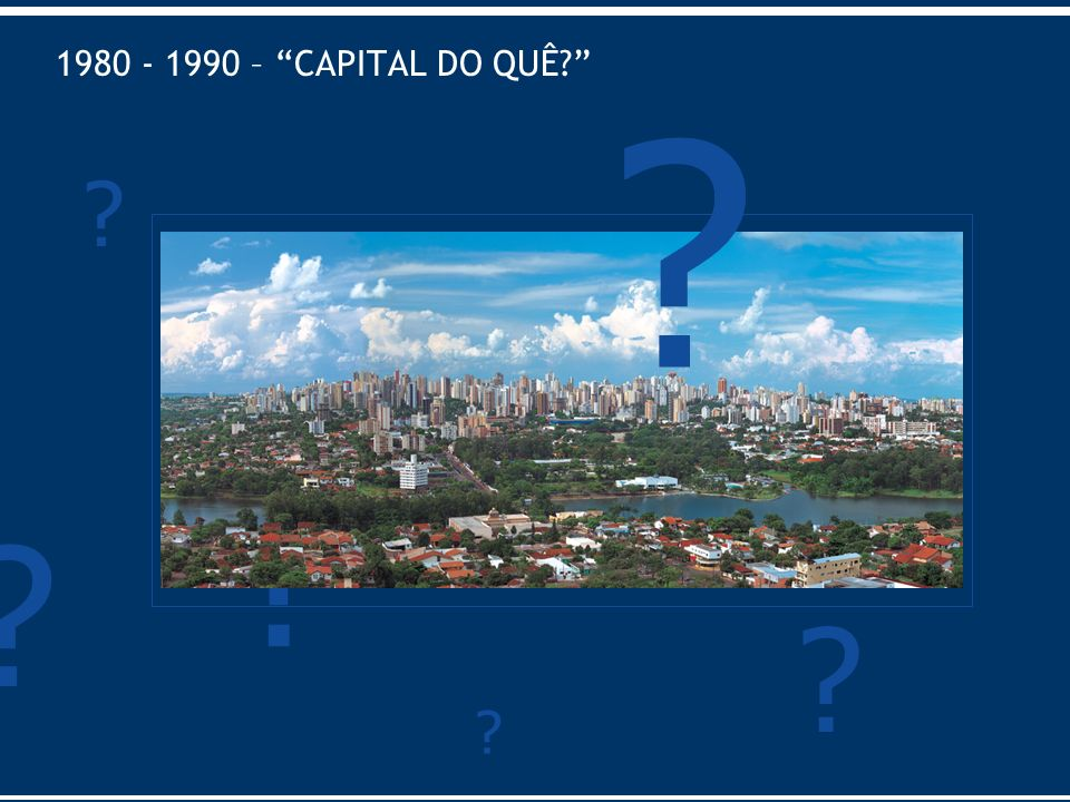1980 - 1990 – CAPITAL DO QUÊ