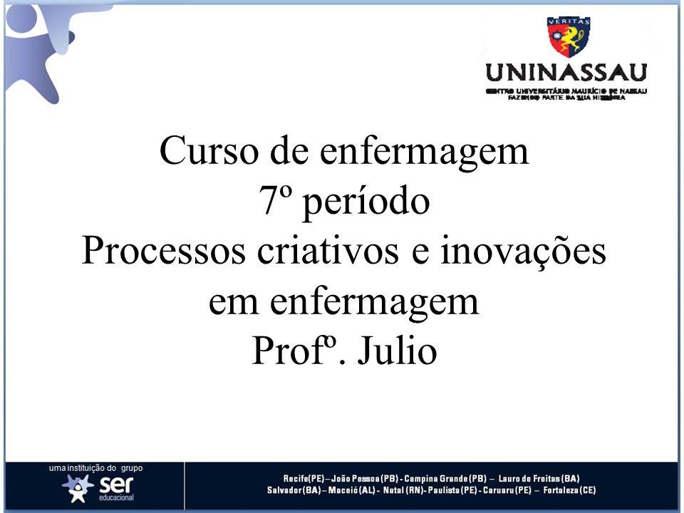 Curso de enfermagem 7º período Processos criativos e inovações em enfermagem Profº. Julio