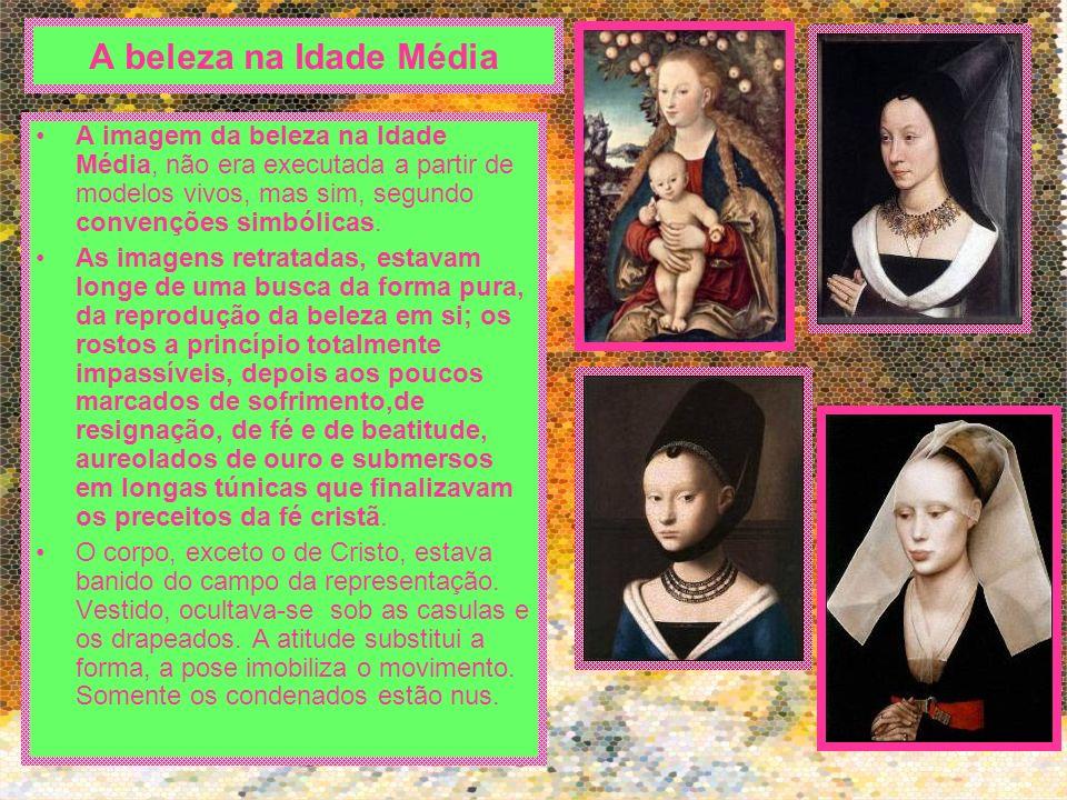 A beleza na Idade Média A imagem da beleza na Idade Média, não era executada a partir de modelos vivos, mas sim, segundo convenções simbólicas.