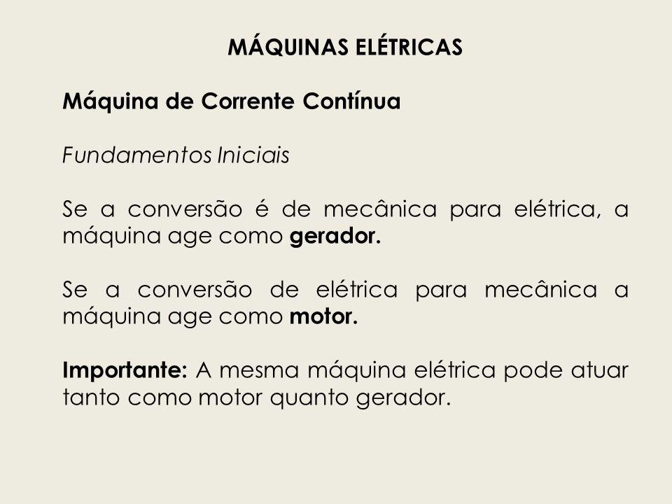 MÁQUINAS ELÉTRICASMáquina de Corrente Contínua. Fundamentos Iniciais. Se a conversão é de mecânica para elétrica, a máquina age como gerador.