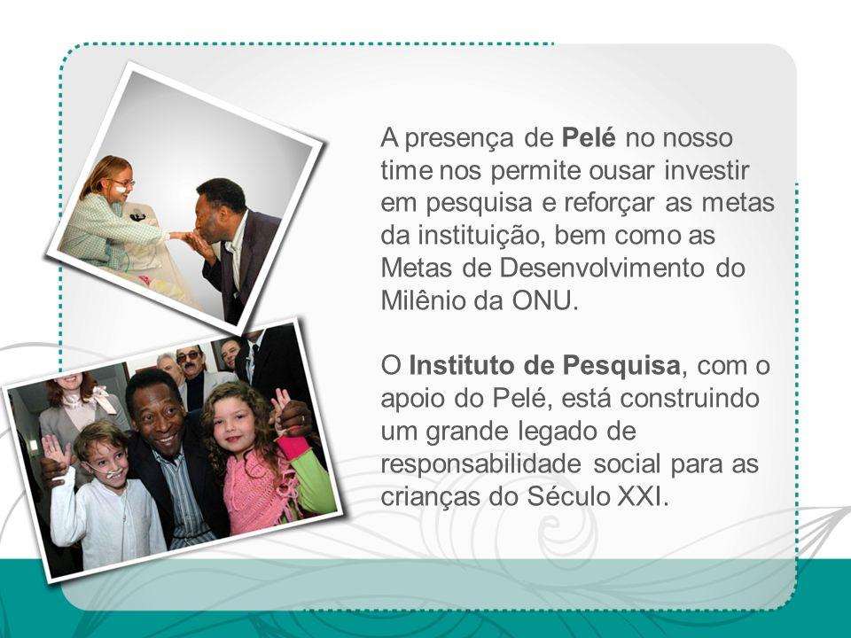 A presença de Pelé no nosso time nos permite ousar investir em pesquisa e reforçar as metas da instituição, bem como as Metas de Desenvolvimento do Milênio da ONU.