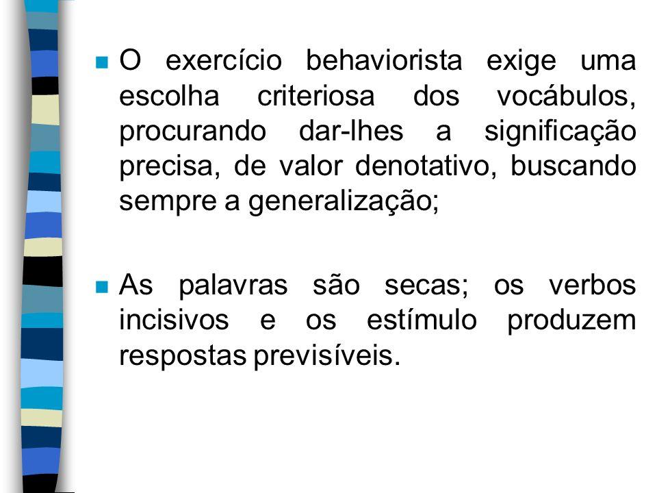 O exercício behaviorista exige uma escolha criteriosa dos vocábulos, procurando dar-lhes a significação precisa, de valor denotativo, buscando sempre a generalização;