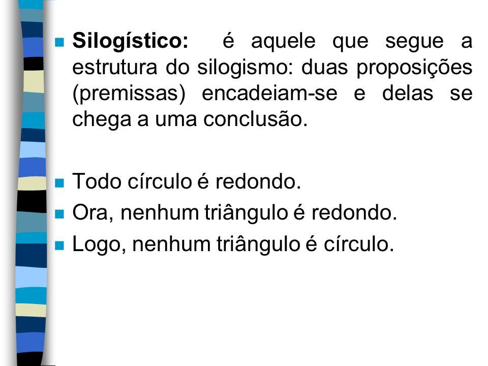 Silogístico: é aquele que segue a estrutura do silogismo: duas proposições (premissas) encadeiam-se e delas se chega a uma conclusão.