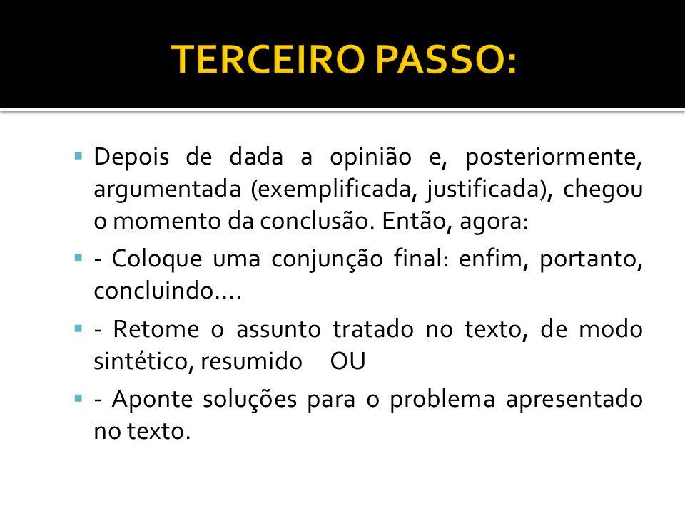 TERCEIRO PASSO: Depois de dada a opinião e, posteriormente, argumentada (exemplificada, justificada), chegou o momento da conclusão. Então, agora: