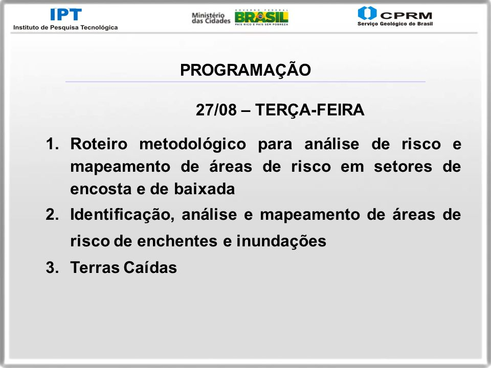 PROGRAMAÇÃO27/08 – TERÇA-FEIRA. Roteiro metodológico para análise de risco e mapeamento de áreas de risco em setores de encosta e de baixada.