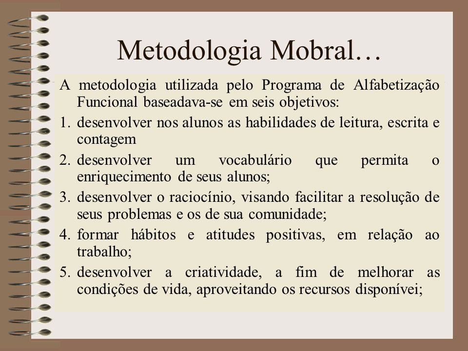 Metodologia Mobral… A metodologia utilizada pelo Programa de Alfabetização Funcional baseadava-se em seis objetivos: