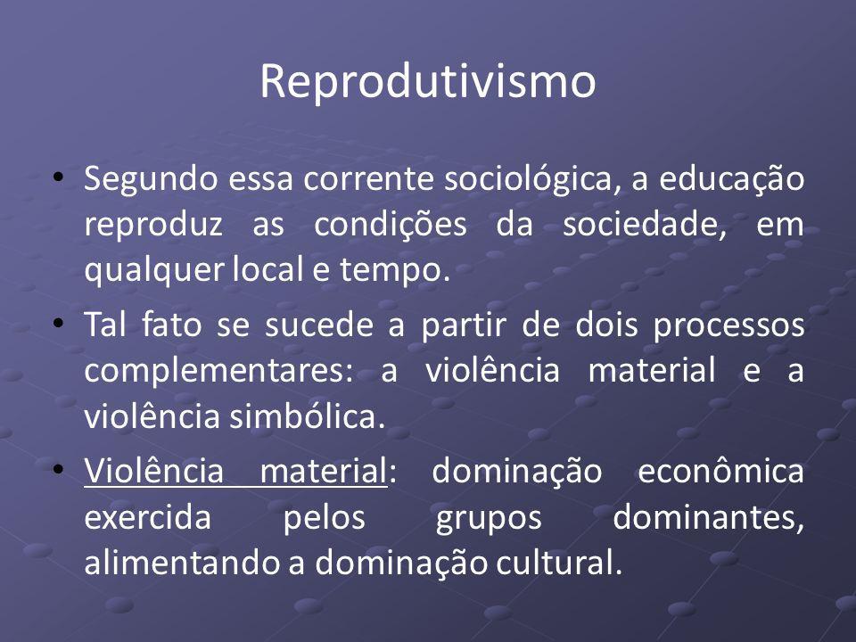 Reprodutivismo Segundo essa corrente sociológica, a educação reproduz as condições da sociedade, em qualquer local e tempo.