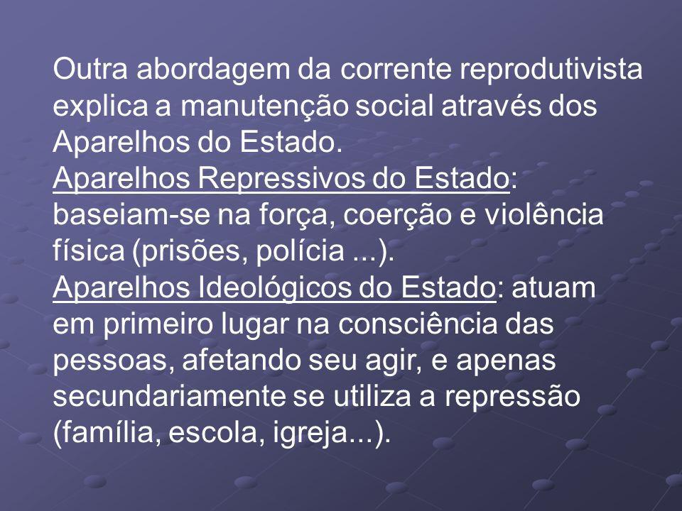 Outra abordagem da corrente reprodutivista explica a manutenção social através dos Aparelhos do Estado.