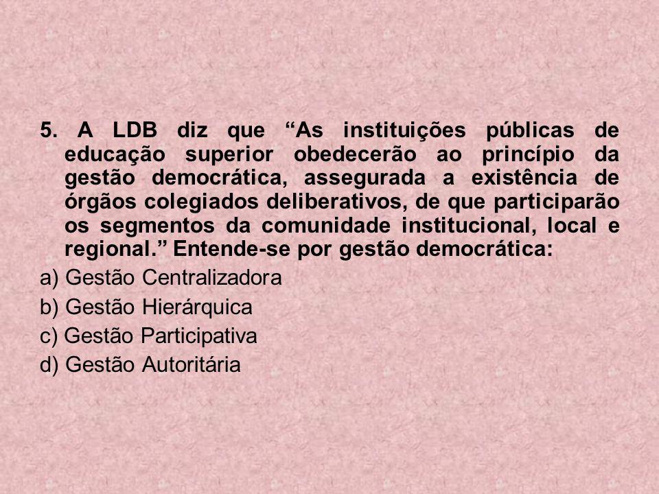 5. A LDB diz que As instituições públicas de educação superior obedecerão ao princípio da gestão democrática, assegurada a existência de órgãos colegiados deliberativos, de que participarão os segmentos da comunidade institucional, local e regional. Entende-se por gestão democrática: