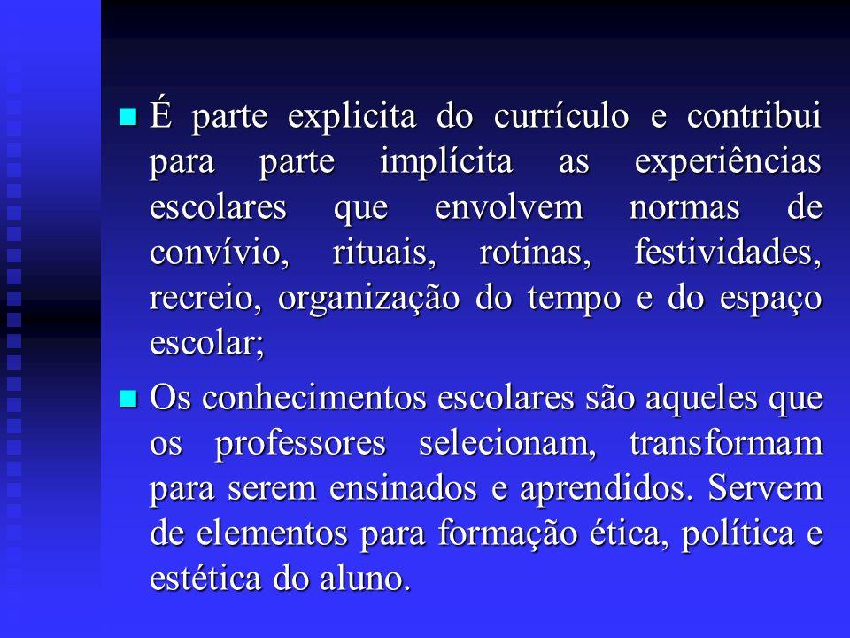 É parte explicita do currículo e contribui para parte implícita as experiências escolares que envolvem normas de convívio, rituais, rotinas, festividades, recreio, organização do tempo e do espaço escolar;