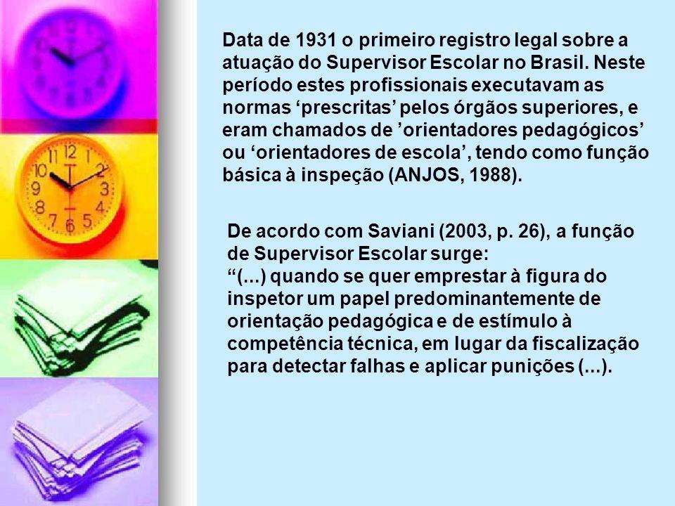 Data de 1931 o primeiro registro legal sobre a atuação do Supervisor Escolar no Brasil. Neste período estes profissionais executavam as normas 'prescritas' pelos órgãos superiores, e eram chamados de 'orientadores pedagógicos' ou 'orientadores de escola', tendo como função básica à inspeção (ANJOS, 1988).