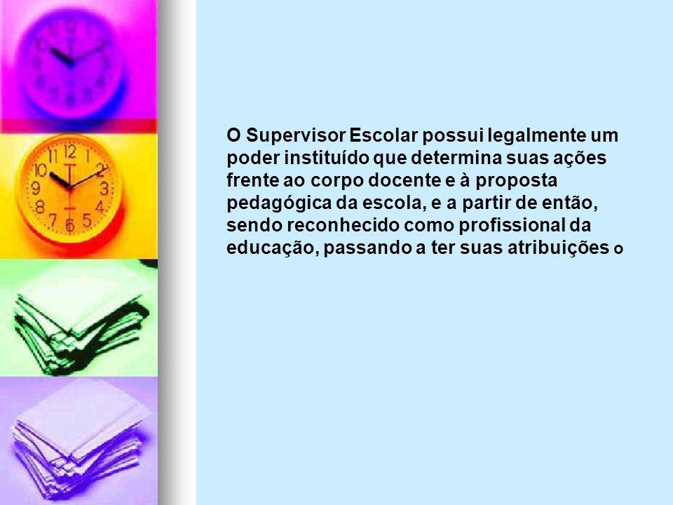 O Supervisor Escolar possui legalmente um poder instituído que determina suas ações frente ao corpo docente e à proposta pedagógica da escola, e a partir de então, sendo reconhecido como profissional da educação, passando a ter suas atribuições o