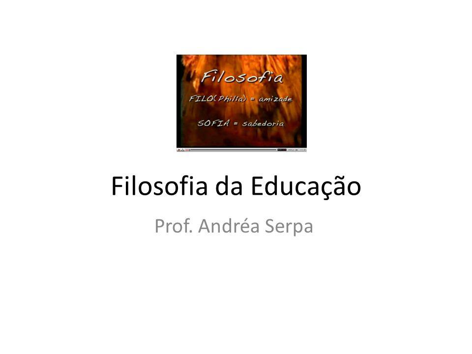 Filosofia da Educação Prof. Andréa Serpa