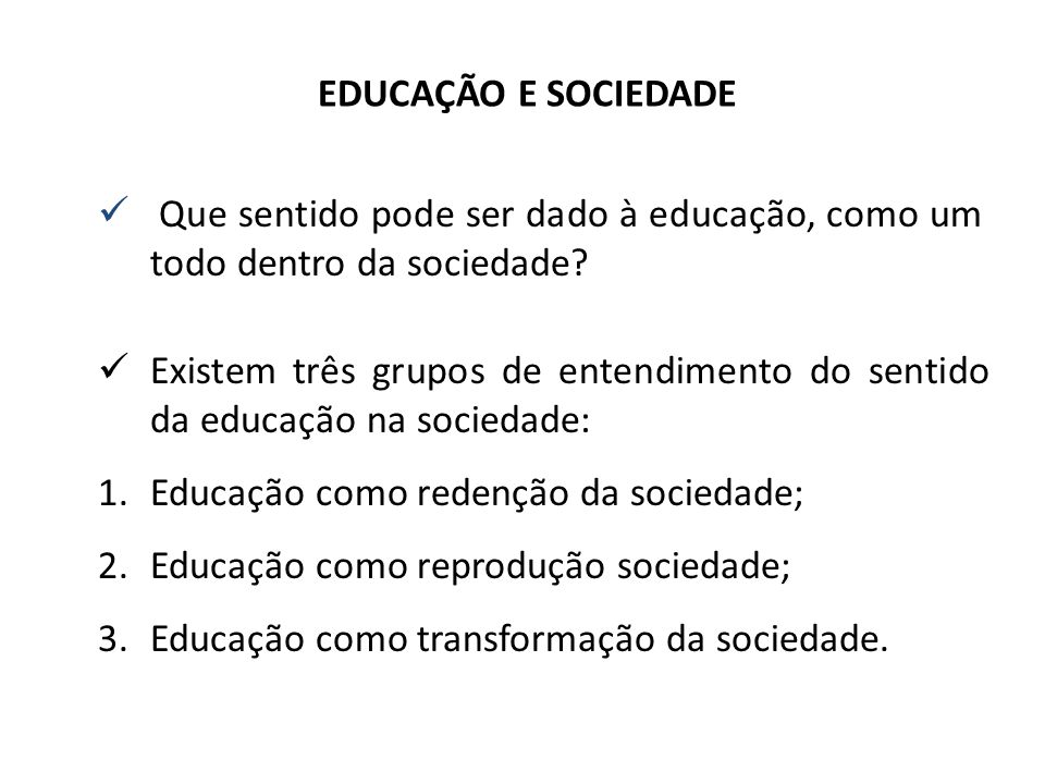 EDUCAÇÃO E SOCIEDADE Que sentido pode ser dado à educação, como um todo dentro da sociedade