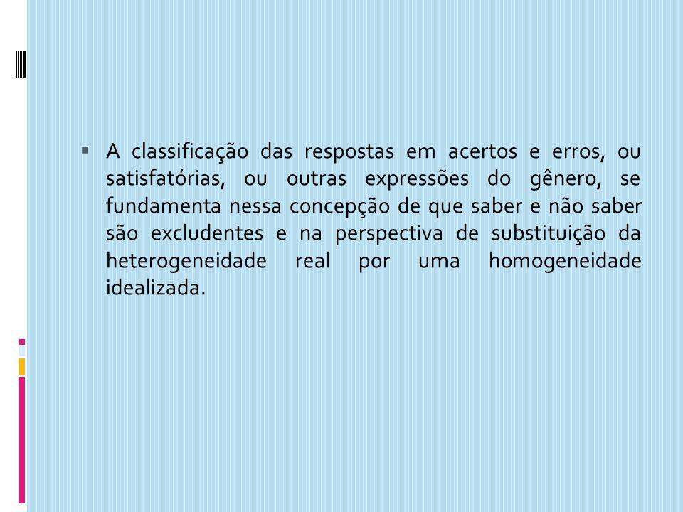 A classificação das respostas em acertos e erros, ou satisfatórias, ou outras expressões do gênero, se fundamenta nessa concepção de que saber e não saber são excludentes e na perspectiva de substituição da heterogeneidade real por uma homogeneidade idealizada.