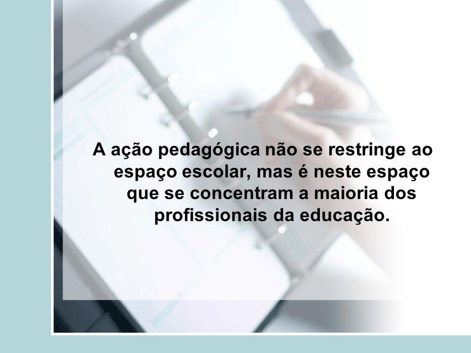 A ação pedagógica não se restringe ao espaço escolar, mas é neste espaço que se concentram a maioria dos profissionais da educação.