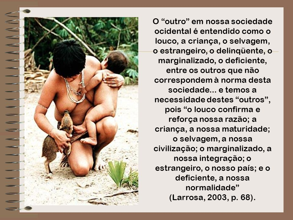 O outro em nossa sociedade ocidental é entendido como o louco, a criança, o selvagem, o estrangeiro, o delinqüente, o marginalizado, o deficiente, entre os outros que não correspondem à norma desta sociedade... e temos a necessidade destes outros , pois o louco confirma e reforça nossa razão; a criança, a nossa maturidade; o selvagem, a nossa civilização; o marginalizado, a nossa integração; o estrangeiro, o nosso país; e o deficiente, a nossa normalidade