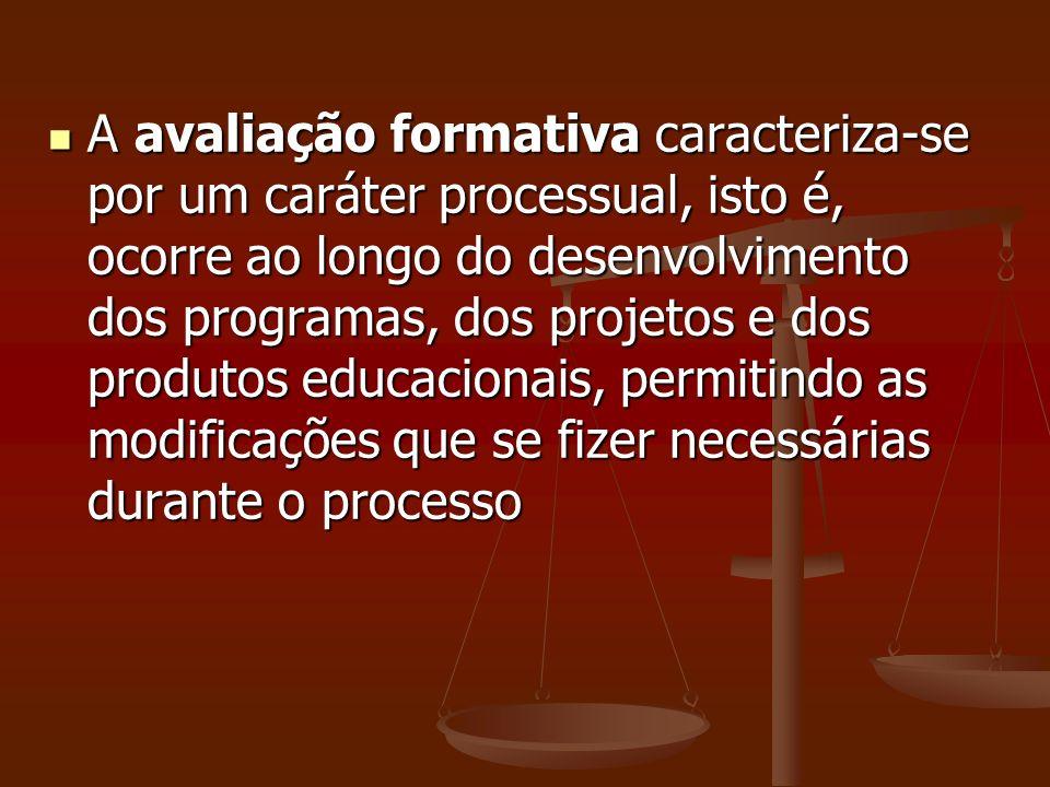 A avaliação formativa caracteriza-se por um caráter processual, isto é, ocorre ao longo do desenvolvimento dos programas, dos projetos e dos produtos educacionais, permitindo as modificações que se fizer necessárias durante o processo