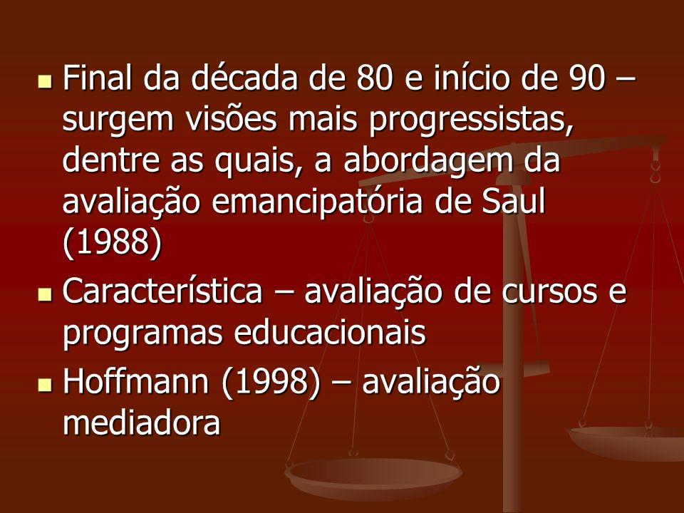Final da década de 80 e início de 90 – surgem visões mais progressistas, dentre as quais, a abordagem da avaliação emancipatória de Saul (1988)