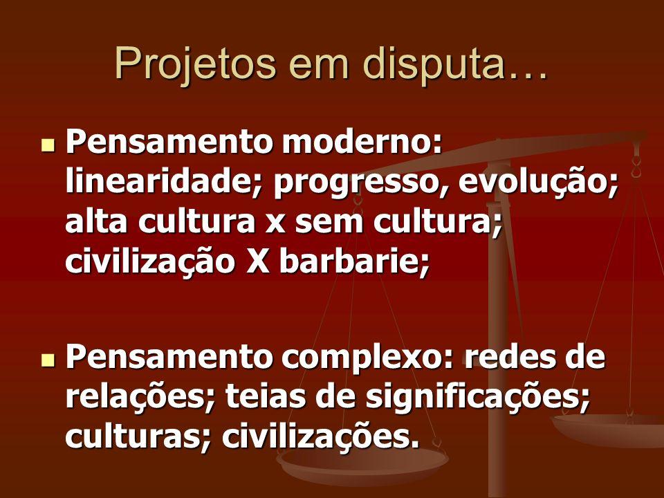Projetos em disputa… Pensamento moderno: linearidade; progresso, evolução; alta cultura x sem cultura; civilização X barbarie;