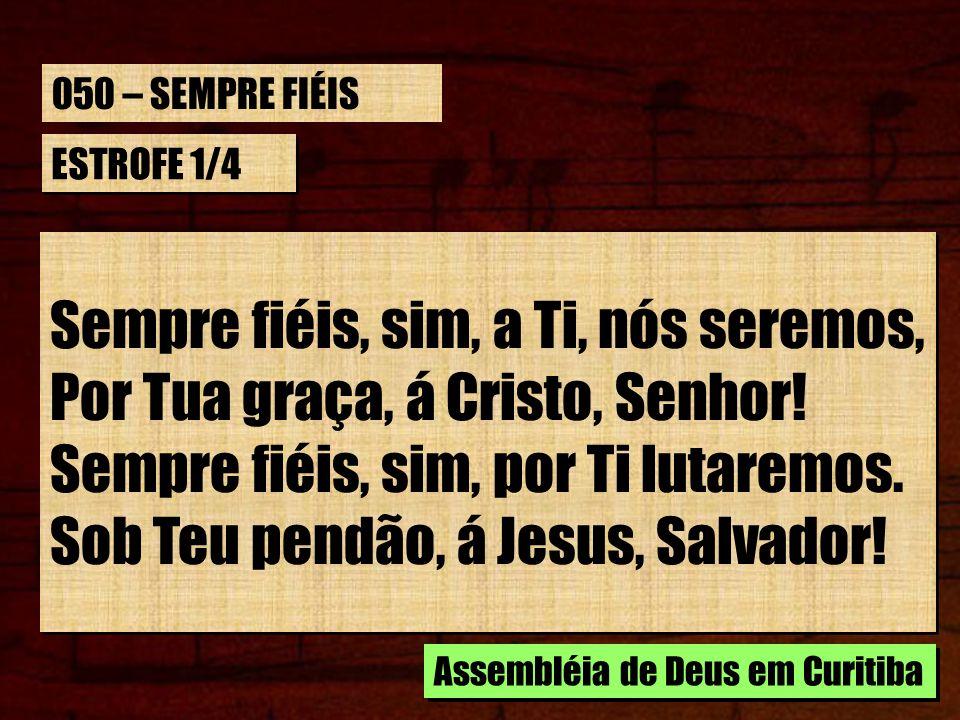 Sempre fiéis, sim, a Ti, nós seremos, Por Tua graça, á Cristo, Senhor!