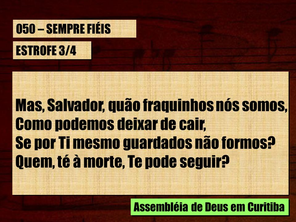 Mas, Salvador, quão fraquinhos nós somos, Como podemos deixar de cair,