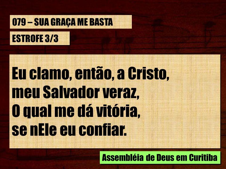 Eu clamo, então, a Cristo, meu Salvador veraz, O qual me dá vitória,