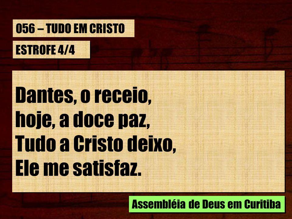 Dantes, o receio, hoje, a doce paz, Tudo a Cristo deixo,