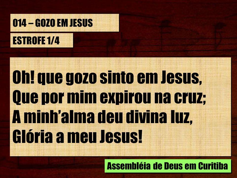 Oh! que gozo sinto em Jesus, Que por mim expirou na cruz;