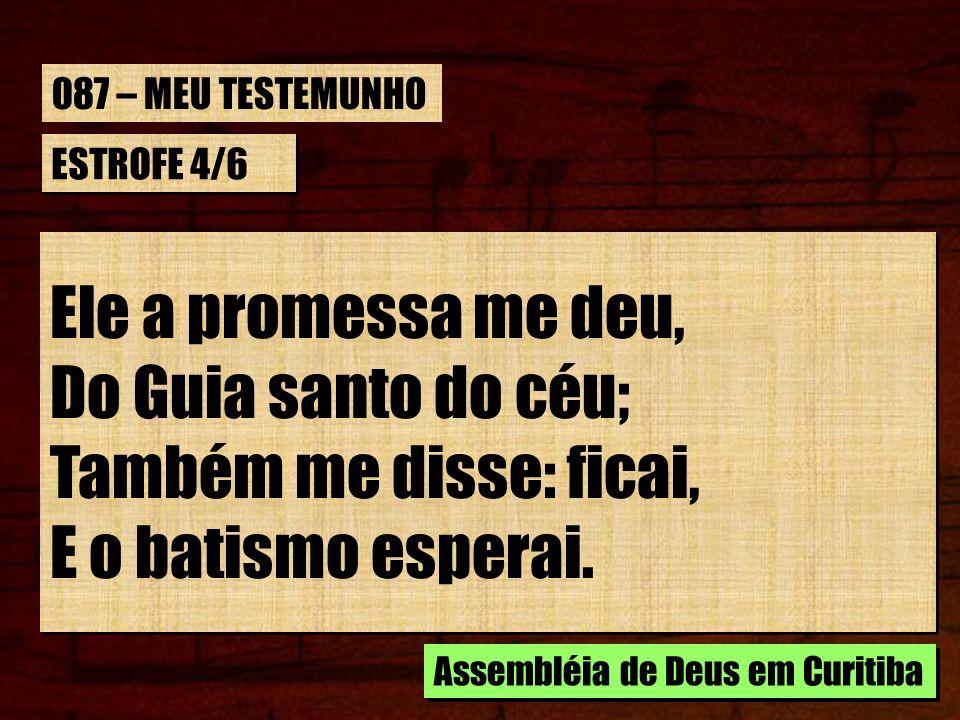 Ele a promessa me deu, Do Guia santo do céu; Também me disse: ficai,