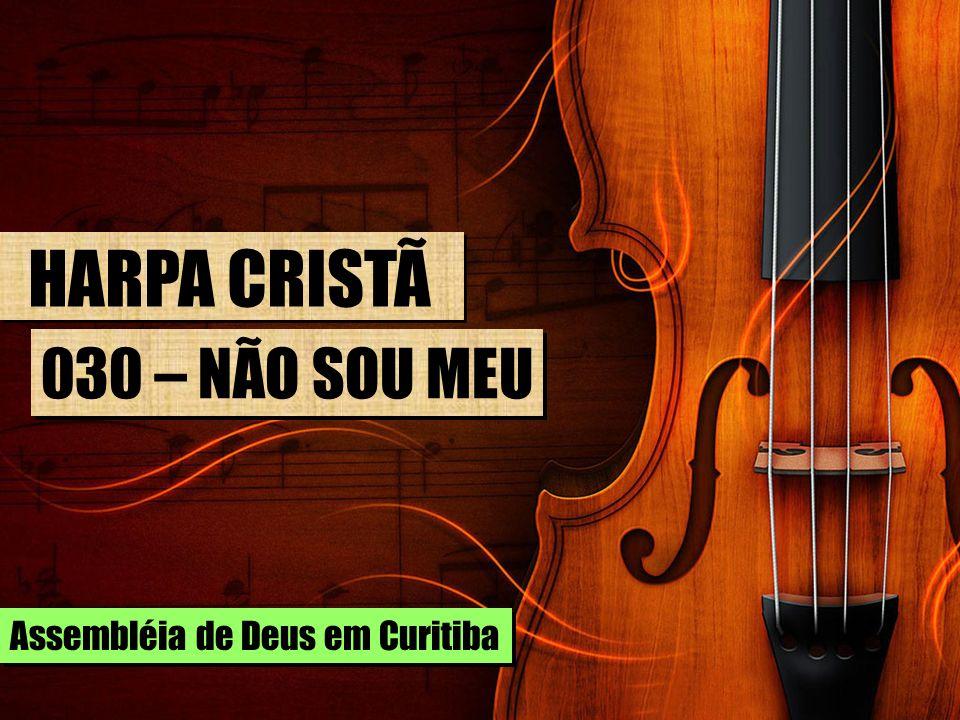 HARPA CRISTÃ 030 – NÃO SOU MEU Assembléia de Deus em Curitiba