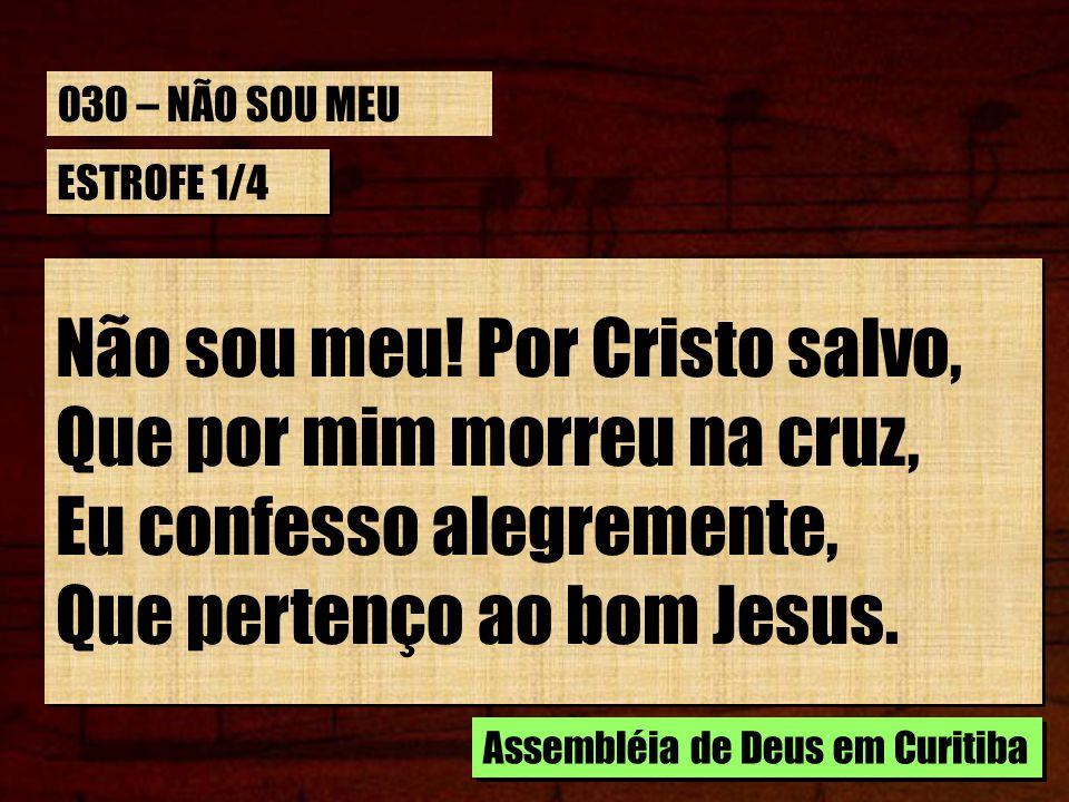 Não sou meu! Por Cristo salvo, Que por mim morreu na cruz,