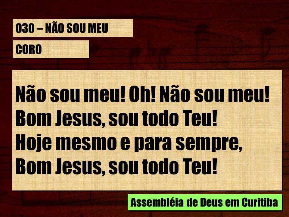 Não sou meu! Oh! Não sou meu! Bom Jesus, sou todo Teu!