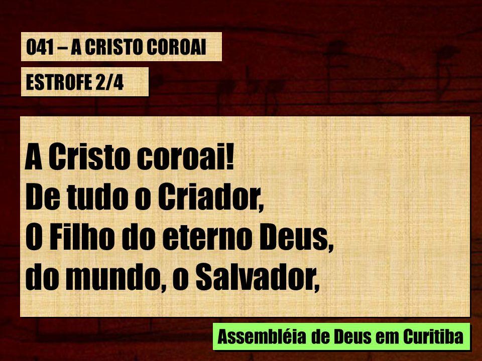 A Cristo coroai! De tudo o Criador, O Filho do eterno Deus,