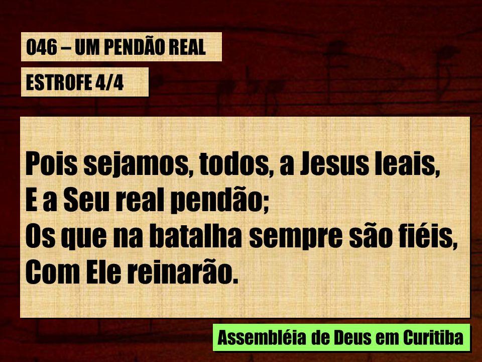 046 – UM PENDÃO REAL ESTROFE 4/4. Pois sejamos, todos, a Jesus leais, E a Seu real pendão; Os que na batalha sempre são fiéis, Com Ele reinarão.