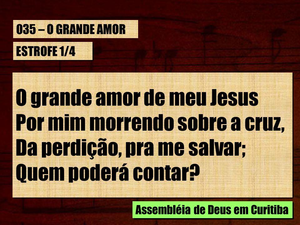 O grande amor de meu Jesus Por mim morrendo sobre a cruz,