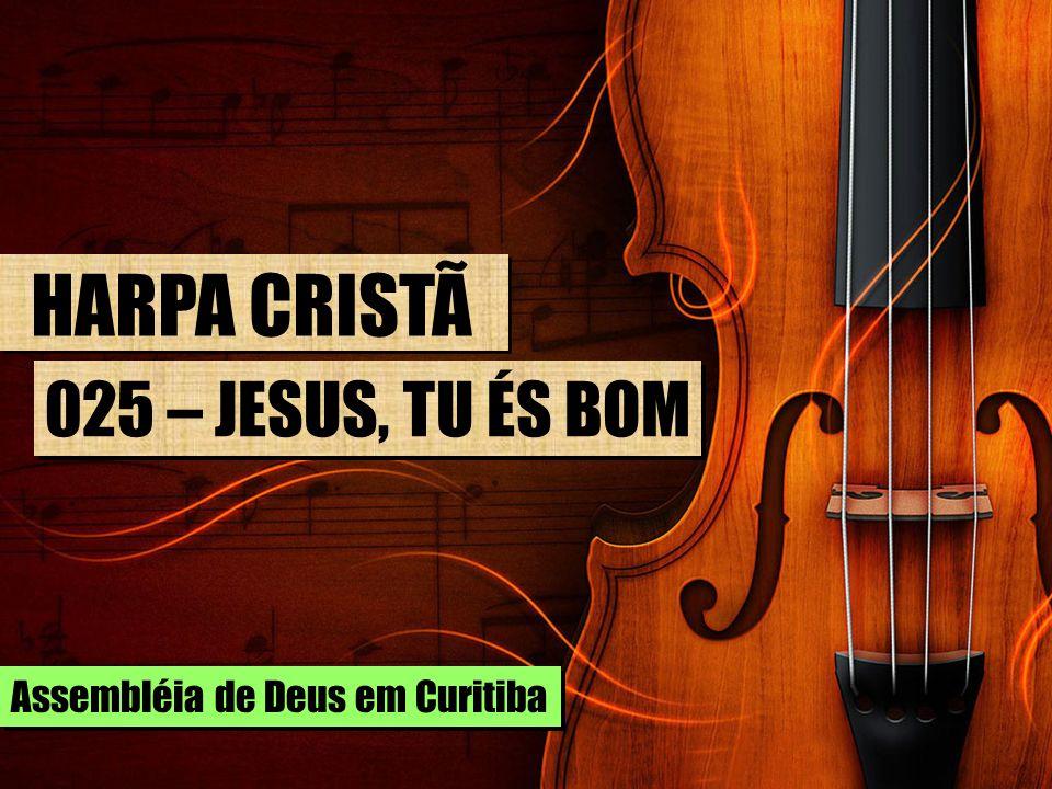HARPA CRISTÃ 025 – JESUS, TU ÉS BOM Assembléia de Deus em Curitiba