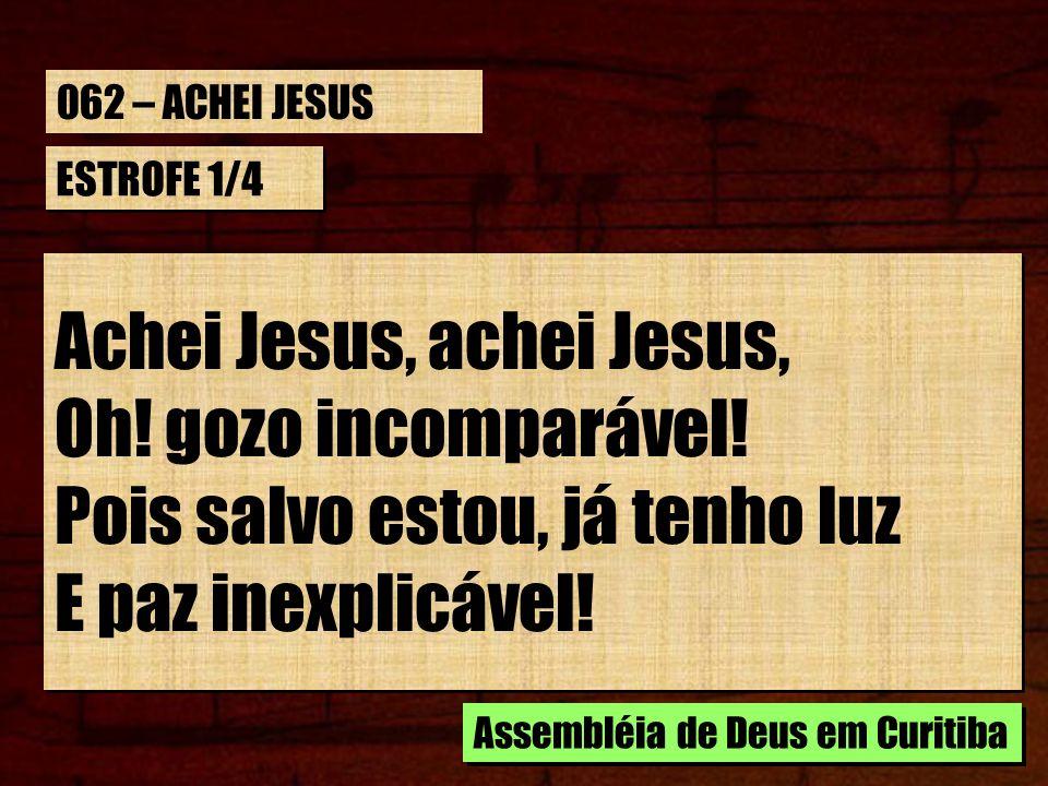 Achei Jesus, achei Jesus, Oh! gozo incomparável!