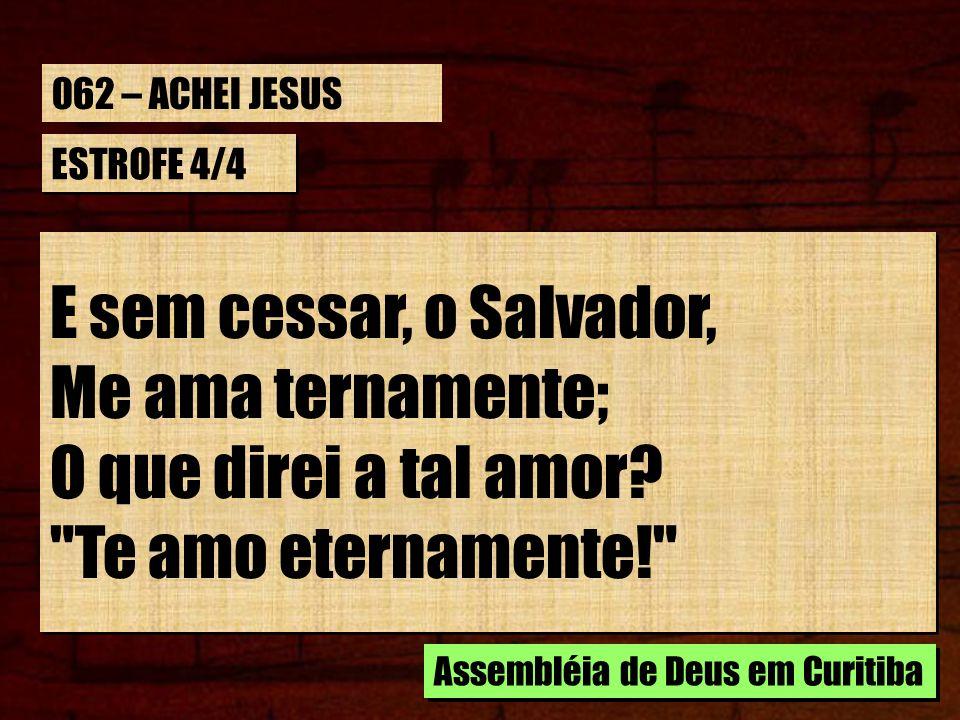 E sem cessar, o Salvador, Me ama ternamente; O que direi a tal amor