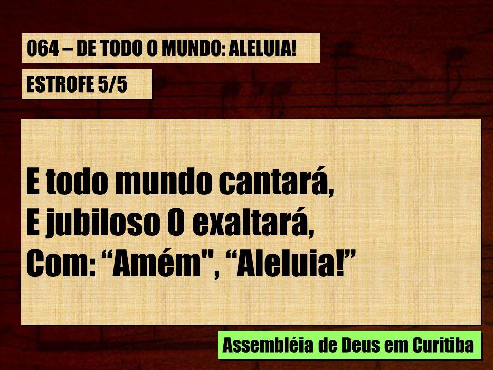 E todo mundo cantará, E jubiloso O exaltará, Com: Amém , Aleluia!