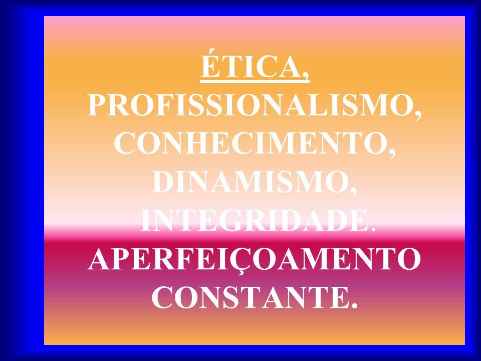 ÉTICA, PROFISSIONALISMO, CONHECIMENTO, DINAMISMO, INTEGRIDADE