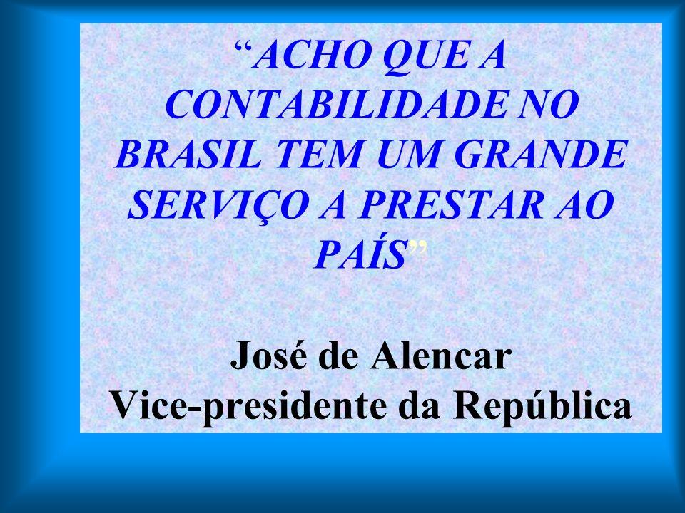 ACHO QUE A CONTABILIDADE NO BRASIL TEM UM GRANDE SERVIÇO A PRESTAR AO PAÍS José de Alencar Vice-presidente da República